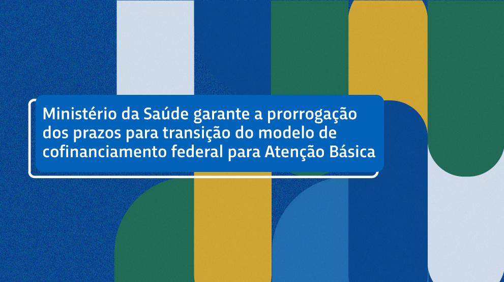 Ministério da Saúde garante prorrogação dos prazos para transição do modelo de cofinanciamento federal para Atenção Básica